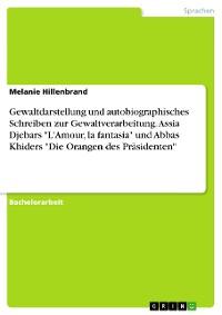"""Cover Gewaltdarstellung und autobiographisches Schreiben zur Gewaltverarbeitung. Assia Djebars """"L'Amour, la fantasia"""" und Abbas Khiders """"Die Orangen des Präsidenten"""""""
