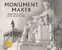Cover Monument Maker: Daniel Chester French and the Lincoln Memorial