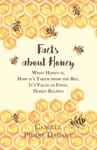 Cover Facts about Honey - What Honey is, How it's Taken from the Bee, It's Value as Food, Honey Recipes