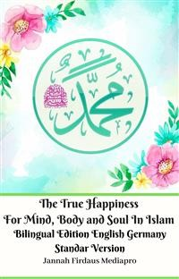 Cover The True Happiness For Mind, Body and Soul In Islam Bilingual Edition English Germany Standar Version