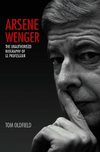 Cover Arsene Wenger - The Unauthorised Biography of Le Professeur