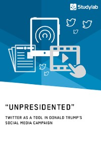"Cover ""Unpresidented"" - Twitter as a Tool in Donald Trump's Social Media Campaign"
