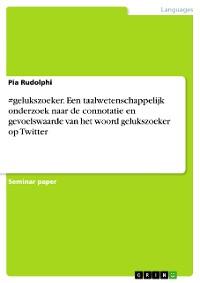Cover #gelukszoeker. Een taalwetenschappelijk onderzoek naar de connotatie en gevoelswaarde van het woord gelukszoeker op Twitter