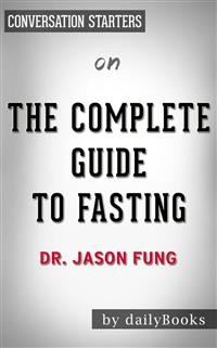 Cover The Complete Guide to Fasting: Heal Your Body Through Intermittent, Alternate-Day, and Extended Fasting by Dr. Jason Fung | Conversation Starters
