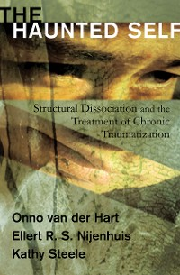 Cover The Haunted Self: Structural Dissociation and the Treatment of Chronic Traumatization (Norton Series on Interpersonal Neurobiology)