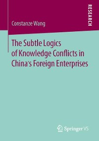 Cover The Subtle Logics of Knowledge Conflicts in China's Foreign Enterprises