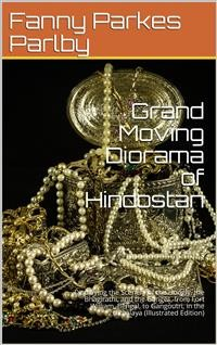 Cover Grand Moving Diorama of Hindostan / Displaying the Scenery of the Hoogly, the Bhagirathi, and / the Ganges, from Fort William, Bengal, to Gangoutri, in / the Himalaya
