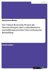 Cover Der Clinical Reasoning Prozess am Patientenbeispiel einer evidenzbasierten manualtherapeutischen Untersuchung und Behandlung