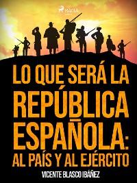 Cover Lo que será la República Española: al país y al ejército