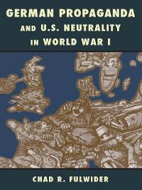 Cover German Propaganda and U.S. Neutrality in World War I