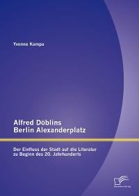 Cover Alfred Döblins Berlin Alexanderplatz: Der Einfluss der Stadt auf die Literatur zu Beginn des 20. Jahrhunderts