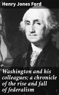 Cover Washington and his colleagues; a chronicle of the rise and fall of federalism