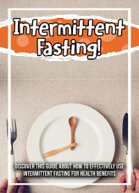 Cover Intermittent Fasting! Discover This Guide About How To Effectively Use Intermittent Fasting For Health Benefits