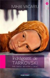 Cover Îndrăgostit de Tarkovski. Mic tratat de trăire a artei