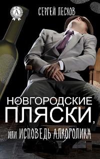Cover НОВГОРОДСКИЕ ПЛЯСКИ, ИЛИ ИСПОВЕДЬ АЛКОГОЛИКА