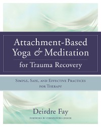 Cover Attachment-Based Yoga & Meditation for Trauma Recovery: Simple, Safe, and Effective Practices for Therapy
