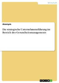 Cover Die strategische Unternehmensführung im Bereich des Gesundheitsmanagements