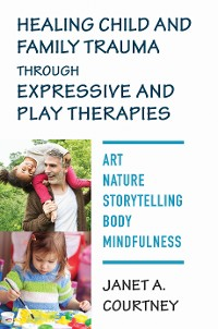 Cover Healing Child and Family Trauma through Expressive and Play Therapies: Art, Nature, Storytelling, Body & Mindfulness