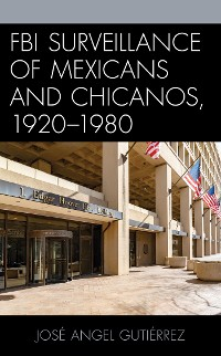 Cover FBI Surveillance of Mexicans and Chicanos, 1920-1980