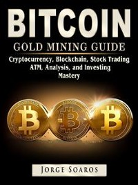Cover Bitcoin Gold Mining Guide, Cryptocurrency, Blockchain, Stock Trading, ATM, Analysis, and Investing Mastery