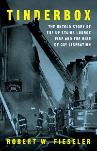 Cover Tinderbox: The Untold Story of the Up Stairs Lounge Fire and the Rise of Gay Liberation