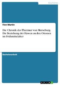 Cover Die Chronik des Thietmar von Merseburg. Die Beziehung der Slawen zu den Ottonen im Frühmittelalter