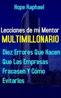 Cover Lecciones de mi Mentor Multimillonario: 10 Errores que Hacen que las Empresas Fracasen y Cómo Evitarlas