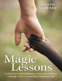 Cover Magic Lessons: Celebratory and Cautionary Tales About Life As A (Single, Gay, Transracially Adoptive) Dad