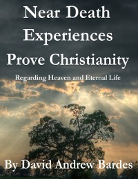 Cover Near Death Experiences Prove Christianity - Regarding Heaven and Eternal Life