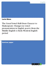 Cover The Great Vowel Shift from Chaucer to Shakespeare. Changes in vowel pronunciation in English poetry from the Middle English to Early Modern English period