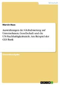 Cover Auswirkungen der Globalisierung auf Unternehmen, Gesellschaft und die UN-Nachhaltigkeitsziele. Am Beispiel der GLS Bank