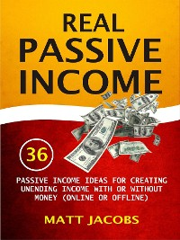 Cover Real Passive Income: 36 Passive Income Ideas For Creating Unending Income With Or Without Money (Online Or Offline)