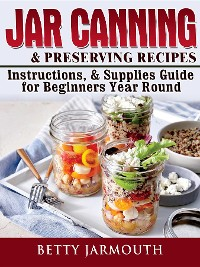 Cover Jar Canning and Preserving Recipes, Instructions, & Supplies Guide for Beginners Year Round