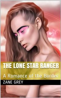 Cover The Lone Star Ranger: A Romance of the Border