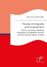 Cover Female immigrants and employment. Factors currently impeding integration of displaced women into the German labour market