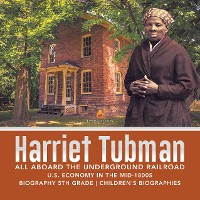 Cover Harriet Tubman | All Aboard the Underground Railroad | U.S. Economy in the mid-1800s | Biography 5th Grade | Children's Biographies