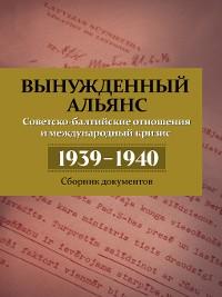Cover Вынужденный альянс. Советско-балтийские отношения и международный кризис 1939–1940. Сборник документов
