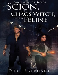 Cover The Scion, the Chaos Witch, and the Feline (Sagas of Arcadian City - Book One)