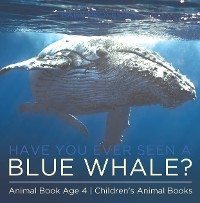 Cover Have You Ever Seen A Blue Whale? Animal Book Age 4 | Children's Animal Books