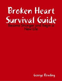 Cover Broken Heart Survival Guide: Become Stronger and Begin a New Life