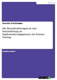 Cover Die Herausforderungen an eine Stationsleitung im Implementierungsprozess mit Primary Nursing
