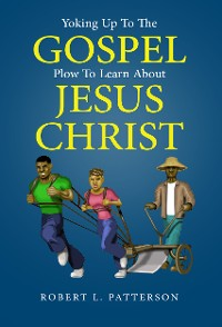 Cover Yoking Up To The Gospel Plow To Learn About Jesus Christ