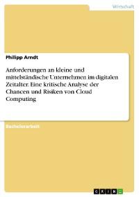 Cover Anforderungen an kleine und mittelständische Unternehmen im digitalen Zeitalter. Eine kritische Analyse der Chancen und Risiken von Cloud Computing
