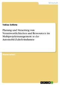 Cover Planung und Steuerung von Verantwortlichkeiten und Ressourcen im Multiprojektmanagement in der Automobil-Zulieferindustrie