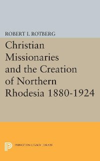Cover Christian Missionaries and the Creation of Northern Rhodesia 1880-1924