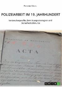Cover Polizeiarbeit im 19. Jahrhundert. Verbrecherprofile, Ermittlungsstrategien und Sicherheitsdiskurse