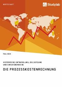 Cover Die Prozesskostenrechnung. Historische Entwicklung, Zielsetzung und Einsatzbereiche