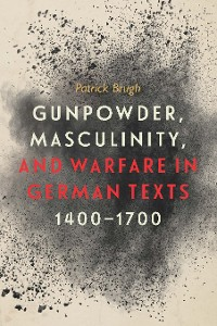 Cover Gunpowder, Masculinity, and Warfare in German Texts, 1400-1700