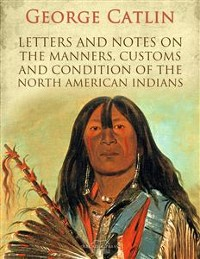 Cover Letters and Notes on the Manners, Customs and Condition of the North American Indians
