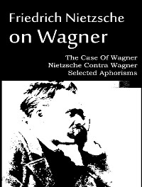 Cover The Case Of Wagner, Nietzsche Contra Wagner, and Selected Aphorisms